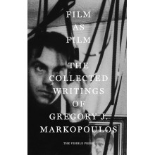 Film as Film : The Collected Writings of Gregory J. Markopoulos